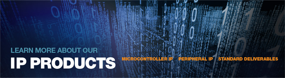 Learn More about our IP products Microcontroller IP, Peripheral IP, Standard Deliverables